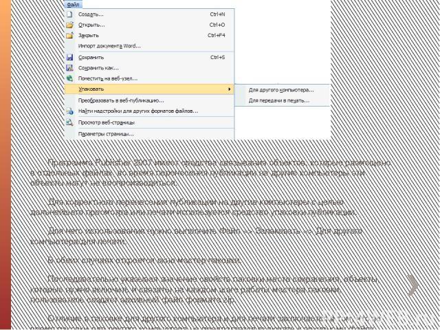 Программа Publіsher 2007 имеет средства связывания объектов, которые размещено в отдельных файлах, во время перенесения публикации на другие компьютеры эти объекты могут не воспроизводиться. Для корректного перенесения публикации на другие компьютер…