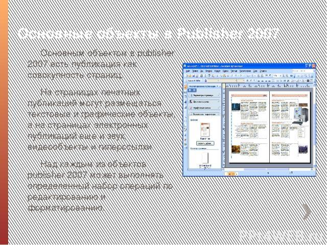 Основные объекты в Publіsher 2007 Основным объектом в publіsher 2007 есть публикация как совокупность страниц. На страницах печатных публикаций могут размещаться текстовые и графические объекты, а на страницах электронных публикаций еще и звук, виде…