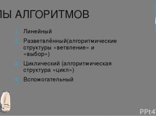 ТИПЫ АЛГОРИТМОВ Линейный Разветвлённый(алгоритмические структуры «ветвление» и «