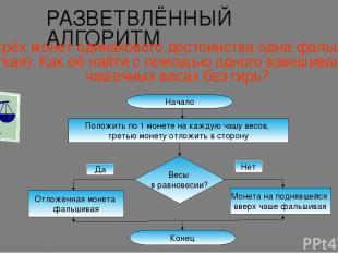 РАЗВЕТВЛЁННЫЙ АЛГОРИТМ Из трёх монет одинакового достоинства одна фальшивая (лёг