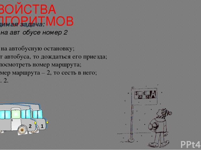 СВОЙСТВА АЛГОРИТМОВ Необходимая задача: Поездка на автобусе номер 2 Прийти на автобусную остановку; Если нет автобуса, то дождаться его приезда; Иначе, посмотреть номер маршрута; Если номер маршрута – 2, то сесть в него; Иначе п. 2.