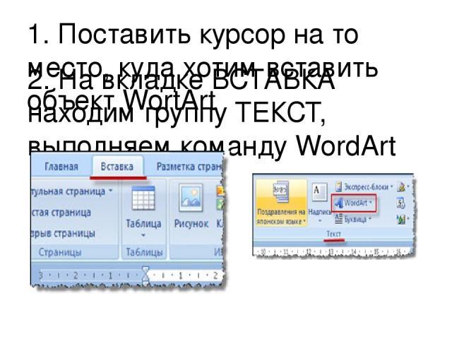 1. Поставить курсор на то место, куда хотим вставить объект WortArt 2. На вкладке ВСТАВКА находим группу ТЕКСТ, выполняем команду WordArt