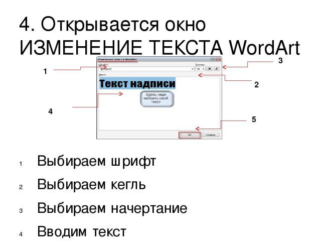 4. Открывается окно ИЗМЕНЕНИЕ ТЕКСТА WordArt Выбираем шрифт Выбираем кегль Выбираем начертание Вводим текст Подтверждаем выбор всех действий – ОК 1 2 3 4 5