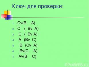 Ключ для проверки: Сv(BΛ А) СΛ ( Вv А) СΛ( Вv А) АΛ(Bv С) ВΛ(Сv А) Вv(СΛ А) Аv(B