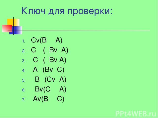 Ключ для проверки: Сv(BΛ А) СΛ ( Вv А) СΛ( Вv А) АΛ(Bv С) ВΛ(Сv А) Вv(СΛ А) Аv(BΛ С)