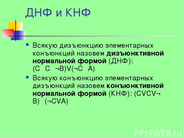 ДНФ и КНФ Всякую дизъюнкцию элементарных конъюнкций назовем дизъюнктивной нормальной формой (ДНФ): (CΛCΛ¬B)V(¬CΛA) Всякую конъюнкцию элементарных дизъюнкций назовем конъюнктивной нормальной формой (КНФ): (CVCV¬ B)Λ(¬CVA)