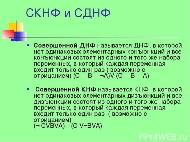 СКНФ и СДНФ Cовершенной ДНФ называется ДНФ, в которой нет одинаковых элементарных конъюнкций и все конъюнкции состоят из одного и того же набора переменных, в который каждая переменная входит только один раз ( возможно с отрицанием) (C Λ B Λ ¬A)V (C…