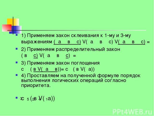 1) Применяем закон склеивания к 1-му и 3-му выражениям ( а Λ в Λ с) V( а Λ в Λ с) V( а Λ в Λ с) = 2) Применяем распределительный закон ( в Λ с) V( а Λ в Λ с) = 3) Применяем закон поглощения с Λ ( в V( а Λ в))= с Λ( в V( а)) 4) Проставляем на получен…