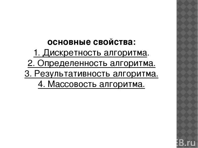 основные свойства: 1. Дискретность алгоритма. 2. Определенность алгоритма. 3. Результативность алгоритма. 4. Массовость алгоритма.