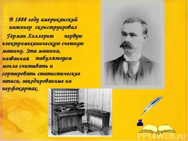 В 1888 году американский инженер сконструировал первую электромеханическую счетную машину. Эта машина, названная , могла считывать и сортировать статистические записи, закодированные на перфокартах. Герман Холлерит табулятором