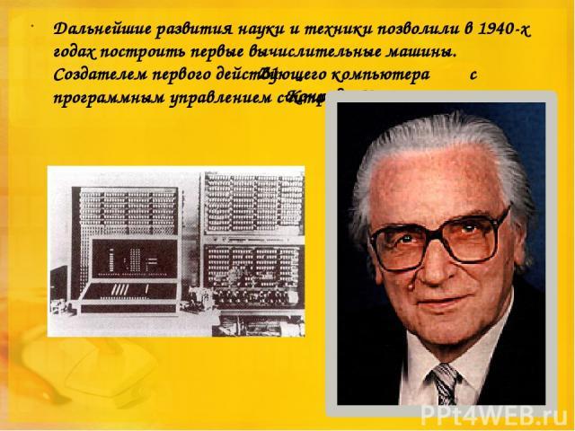 Дальнейшие развития науки и техники позволили в 1940-х годах построить первые вычислительные машины. Создателем первого действующего компьютера с программным управлением считают немецкого инженера Конрада Цузе Z1