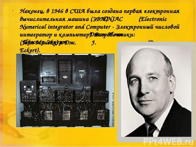 Наконец, в 1946 в США была создана первая электронная вычислительная машина (ЭВМ) - (Electronic Numerical integrator and Computer - Электронный числовой интегратор и компьютер). Разработчики: (John Маuchу) и Дж. J. (Prosper Eckert). ENIAC Джон Мочи …