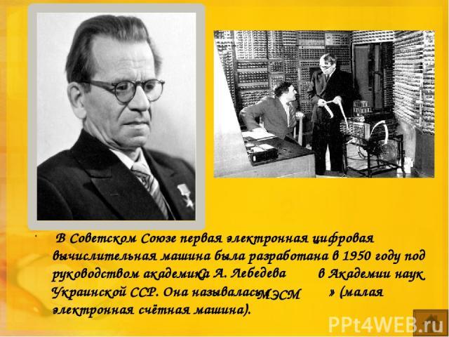 В Советском Союзе первая электронная цифровая вычислительная машина была разработана в 1950 году под руководством академика  в Академии наук Украинской ССР. Она называлась « » (малая электронная счётная машина). С. А. Лебедева МЭСМ
