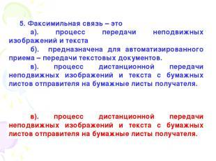 5. Факсимильная связь – это а). процесс передачи неподвижных изображений и текст
