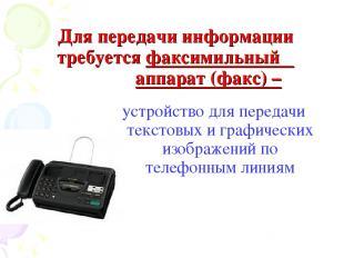 Для передачи информации требуется факсимильный аппарат (факс) – устройство для п