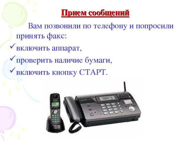 Вам позвонили по телефону и попросили принять факс: включить аппарат, проверить наличие бумаги, включить кнопку СТАРТ. Прием сообщений
