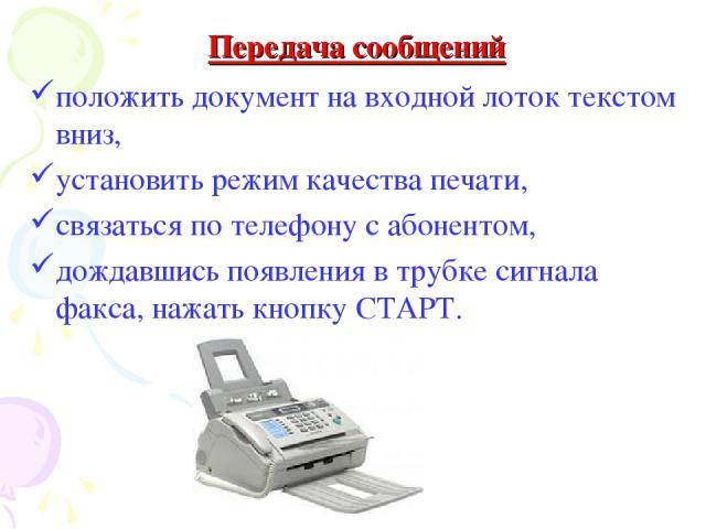 положить документ на входной лоток текстом вниз, установить режим качества печати, связаться по телефону с абонентом, дождавшись появления в трубке сигнала факса, нажать кнопку СТАРТ. Передача сообщений