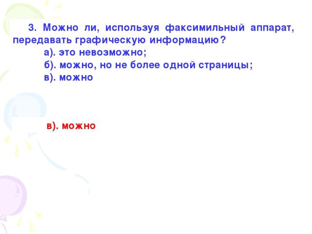 3. Можно ли, используя факсимильный аппарат, передавать графическую информацию? а). это невозможно; б). можно, но не более одной страницы; в). можно в). можно