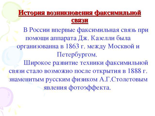 В России впервые факсимильная связь при помощи аппарата Дж. Казелли была организованна в 1863 г. между Москвой и Петербургом. Широкое развитие техники факсимильной связи стало возможно после открытия в 1888 г. знаменитым русским физиком А.Г.Столетов…