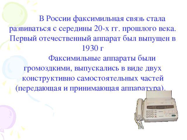 В России факсимильная связь стала развиваться с середины 20-х гг. прошлого века. Первый отечественный аппарат был выпущен в 1930 г Факсимильные аппараты были громоздкими, выпускались в виде двух конструктивно самостоятельных частей (передающая и при…