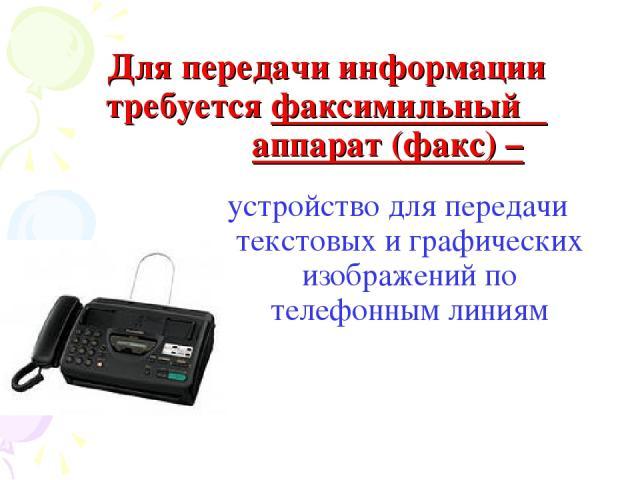 Для передачи информации требуется факсимильный аппарат (факс) – устройство для передачи текстовых и графических изображений по телефонным линиям