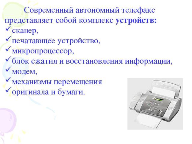 Современный автономный телефакс представляет собой комплекс устройств: сканер, печатающее устройство, микропроцессор, блок сжатия и восстановления информации, модем, механизмы перемещения оригинала и бумаги.