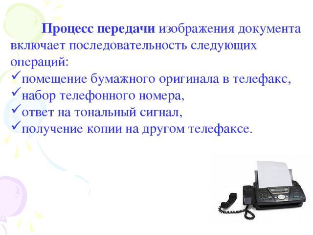 Процесс передачи изображения документа включает последовательность следующих операций: помещение бумажного оригинала в телефакс, набор телефонного номера, ответ на тональный сигнал, получение копии на другом телефаксе.