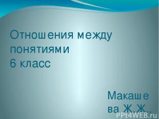 Отношения между понятиями 6 класс Макашева Ж.Ж., учитель информатики МОУ «СОШ №