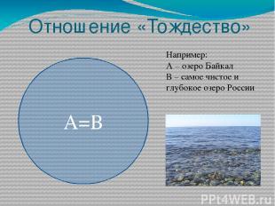 Отношение «Тождество» А=В Например: А – озеро Байкал В – самое чистое и глубокое