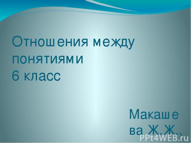 Отношения между понятиями 6 класс Макашева Ж.Ж., учитель информатики МОУ «СОШ № 51 им. Ф.Д. Воронова» г.Магнитогорска