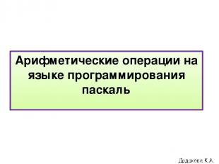 Арифметические операции на языке программирования паскаль Додохова К.А.