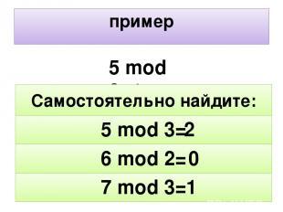 пример 5 mod 2=1 2 0 1 7 mod 3= 6 mod 2= 5 mod 3= Самостоятельно найдите: