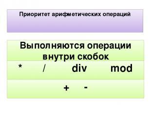 Приоритет арифметических операций + - * / div mod Выполняются операции внутри ск