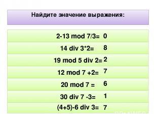 Найдите значение выражения: (4+5)-6 div 3= 30 div 7 -3= 20 mod 7 = 12 mod 7 +2=