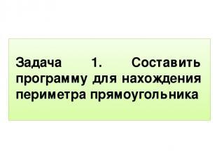 Задача 1. Составить программу для нахождения периметра прямоугольника