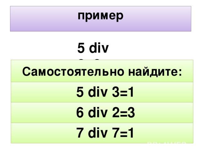 пример 5 div 2=2 1 3 1 7 div 7= 6 div 2= 5 div 3= Самостоятельно найдите: