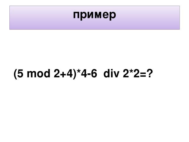 пример (5 mod 2+4)*4-6 div 2*2=?
