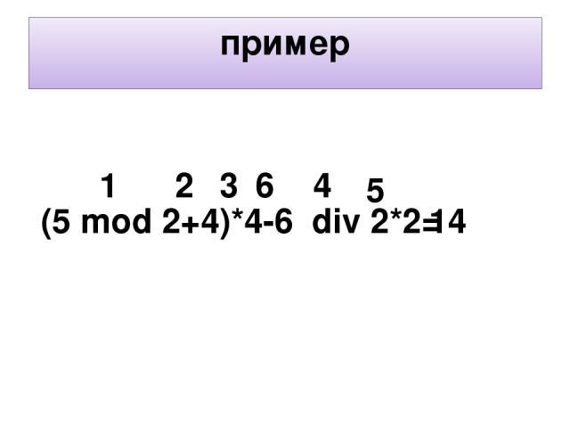 пример (5 mod 2+4)*4-6 div 2*2= 1 2 3 4 14 6 5
