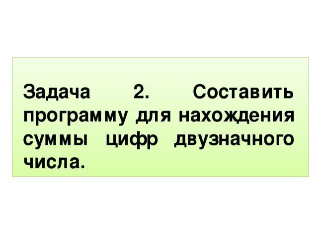 Задача 2. Составить программу для нахождения суммы цифр двузначного числа.