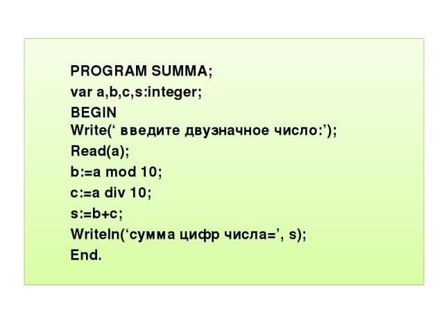 PROGRAM SUMMA; var a,b,c,s:integer; BEGIN Write(' введите двузначное число:'); Read(a); b:=a mod 10; c:=a div 10; End. s:=b+c; Writeln('сумма цифр числа=', s);