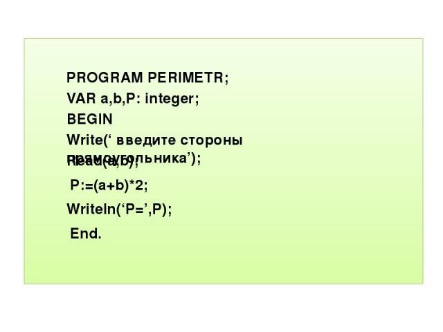 PROGRAM PERIMETR; VAR a,b,P: integer; BEGIN Write(' введите стороны прямоугольника'); Read(a,b); P:=(a+b)*2; Writeln('P=',P); End.