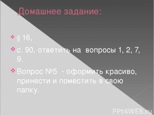 Домашнее задание: § 16, с. 90, ответить на вопросы 1, 2, 7, 9. Вопрос №5 - оформ