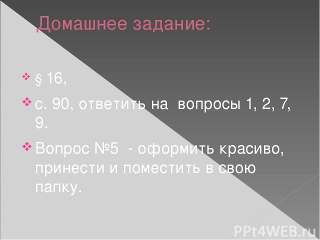 Домашнее задание: § 16, с. 90, ответить на вопросы 1, 2, 7, 9. Вопрос №5 - оформить красиво, принести и поместить в свою папку.