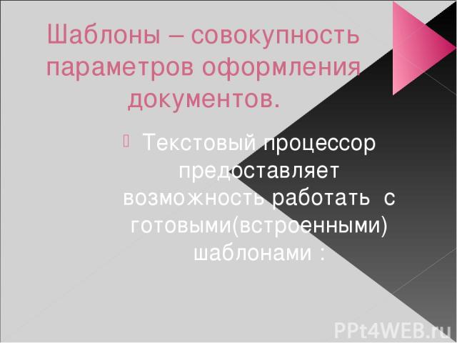 Шаблоны – совокупность параметров оформления документов. Текстовый процессор предоставляет возможность работать с готовыми(встроенными) шаблонами :