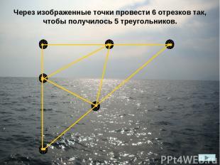 Через изображенные точки провести 6 отрезков так, чтобы получилось 5 треугольник