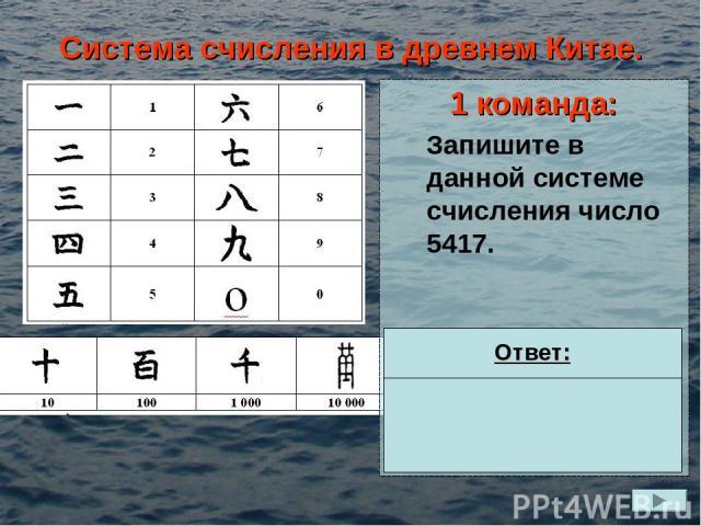 Система счисления в древнем Китае. 1 команда: Запишите в данной системе счисления число 5417. Ответ: = 5*1000 + 4*100 + 1*10 + 7