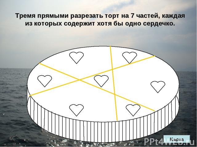 Тремя прямыми разрезать торт на 7 частей, каждая из которых содержит хотя бы одно сердечко. Карта