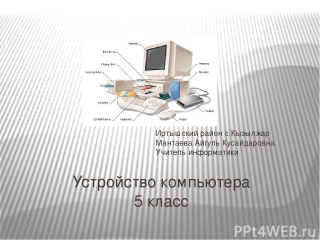Устройство компьютера 5 класс Иртышский район с.Кызылжар Мантаева Айгуль Кусайдаровна Учитель информатики