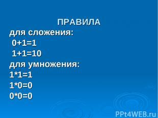 ПРАВИЛА для сложения: 0+1=1 1+1=10 для умножения: 1*1=1 1*0=0 0*0=0