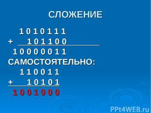 СЛОЖЕНИЕ 1 0 1 0 1 1 1 + 1 0 1 1 0 0 1 0 0 0 0 0 1 1 САМОСТОЯТЕЛЬНО: 1 1 0 0 1 1